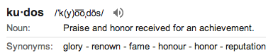 definition of kudos: Praise and honor received for an achievement.